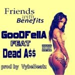 GOODFELLA - Friends with Benefits  - GOODFELLA FT Dead A$$ PROD BY  VybeBeatz