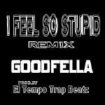 GOODFELLA - I FEEL SO STUPID remix Cover Art