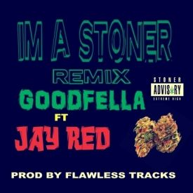 GOODFELLA FEAT JAY RED - IM A STONER REMIX -GOODFELLA FEAT JAY RED  PROD BY FLAWLESS TRACKS