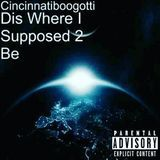 Cincinnatiboogotti - Dis Where I Suppose 2 Be Cover Art