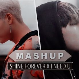 Shine Forever / I Need U [MASHUP]