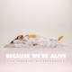 BECAUSE WE'RE ALIVE
