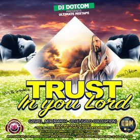 DJ DOTCOM_PRESENTS_TRUST IN YOU LORD_GOSPEL_MIX (MARCH - 2018) {GOLD COLLEC