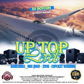 DJ DOTCOM_PRESENTS_UP TOP LEVELS_DANCEHALL_MIX (MAY - 2018 - EXPLICIT VERSI