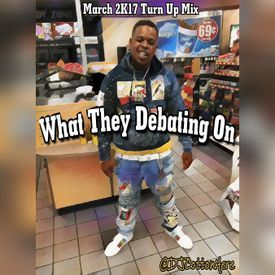 What They Debating On (Spring 2K17 New Turn Up Mix)