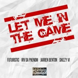"Futuristic ""Let Me In The Game"" Irv Da Phenom, Jarren Benton & Shizzy VI"