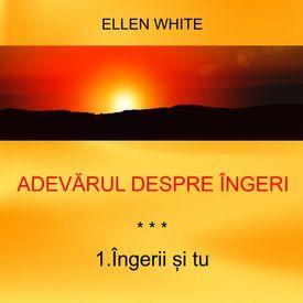 1. Îngerii și tu - ADEVĂRUL DESPRE ÎNGERI | Ellen G.White