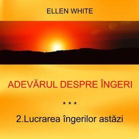 2. Lucrarea îngerilor astăzi - ADEVĂRUL DESPRE ÎNGERI | Ellen G.White