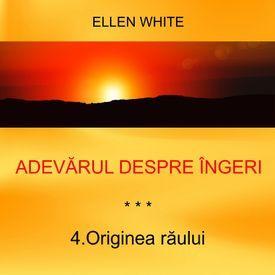 4.Originea raului - ADEVARUL DESPRE INGERI | Ellen G.White