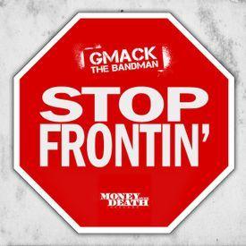 Gmack the Bandman - Stop Frontin