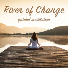 RIVER OF CHANGE - Guided Meditation