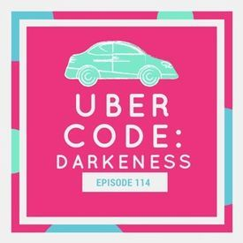 EP114: Uber Code: DARKNESSES