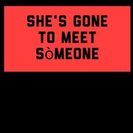 shes gone to meet someone
