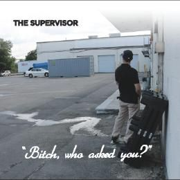 """The Supervisor - """"Bitch, Who Asked You?"""" Cover Art"""