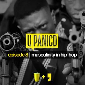 Episode 8: Masculinity in Hip-hop (Yellow Cup Edition)