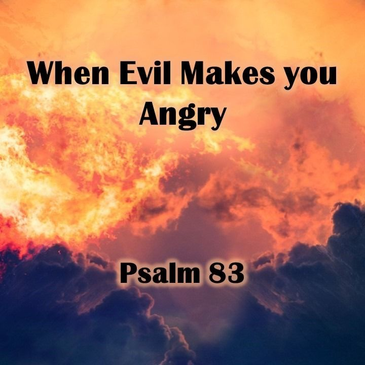 When Evil Makes you Angry, Psalm 83 (03/24/2019)