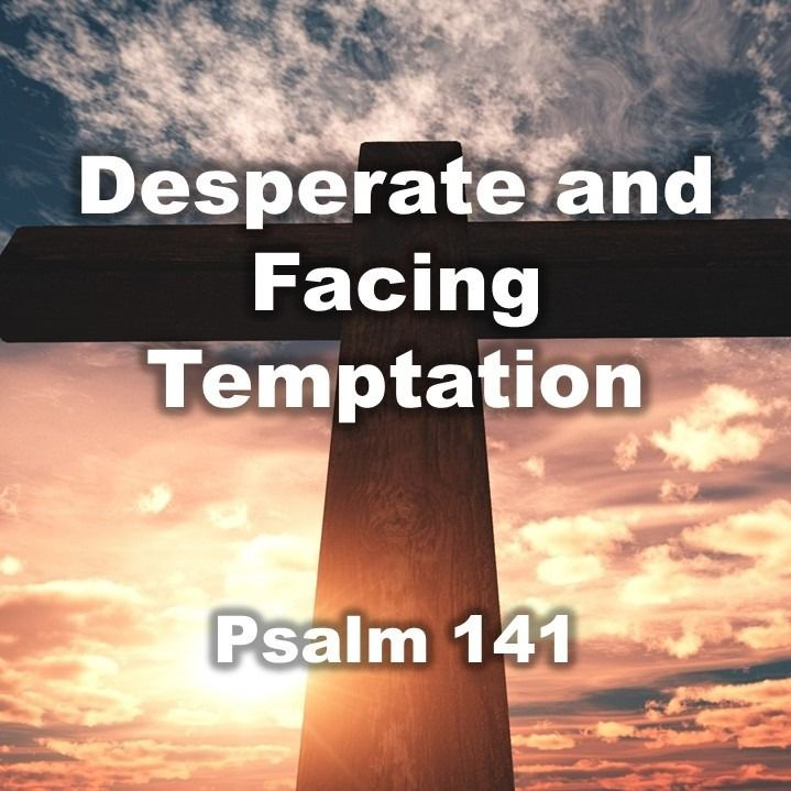 Desperate and Facing Temptation, Psalm 141 (04/07/2019